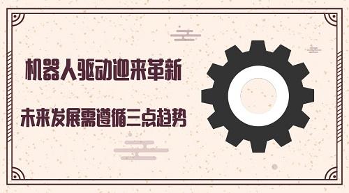 老虎机_机器人驱动迎来革新 未来发展需遵循三点趋势